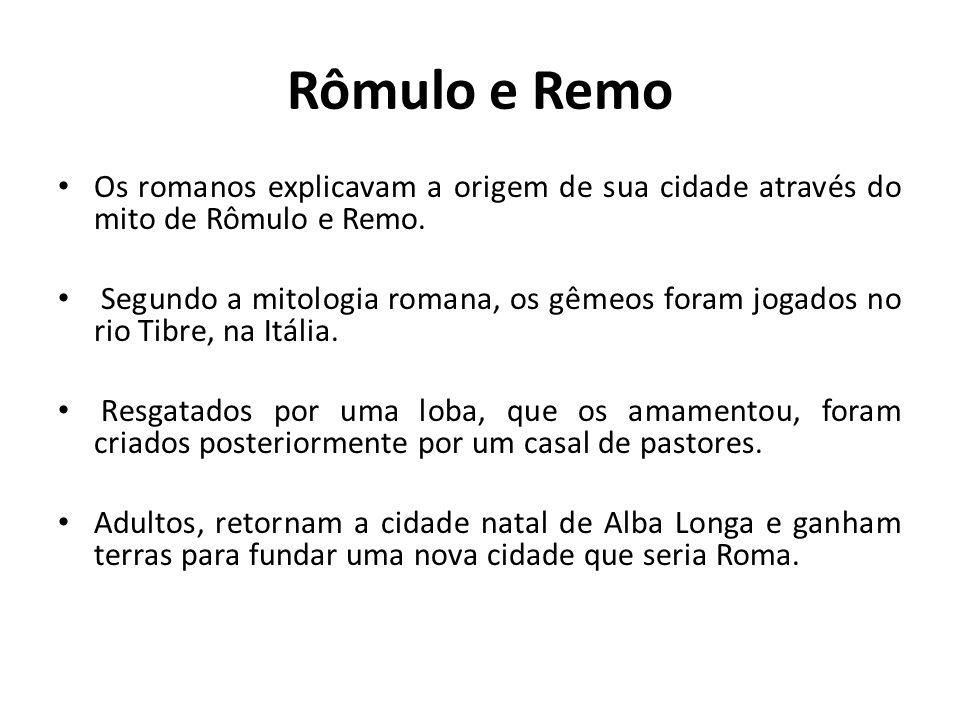 Rômulo e Remo Os romanos explicavam a origem de sua cidade através do mito de Rômulo e Remo. Segundo a mitologia romana, os gêmeos foram jogados no ri