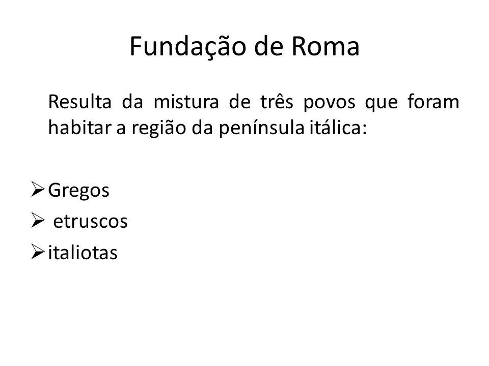 Fundação de Roma Resulta da mistura de três povos que foram habitar a região da península itálica: Gregos etruscos italiotas