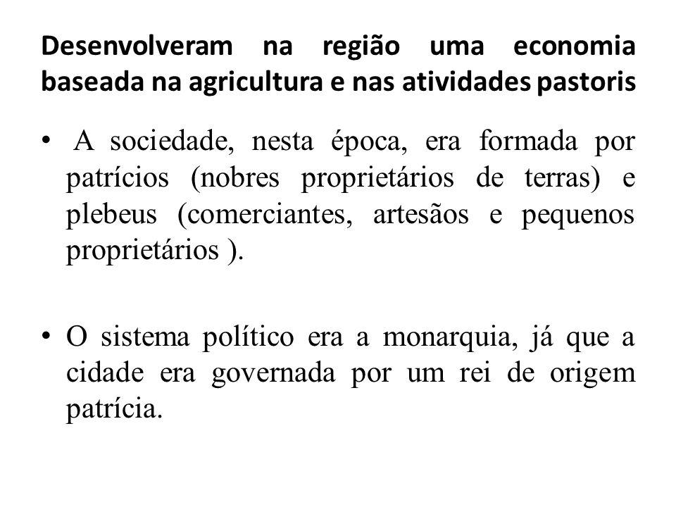 Desenvolveram na região uma economia baseada na agricultura e nas atividades pastoris A sociedade, nesta época, era formada por patrícios (nobres prop