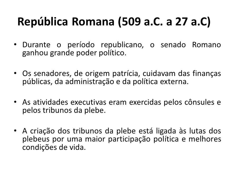 República Romana (509 a.C. a 27 a.C) Durante o período republicano, o senado Romano ganhou grande poder político. Os senadores, de origem patrícia, cu