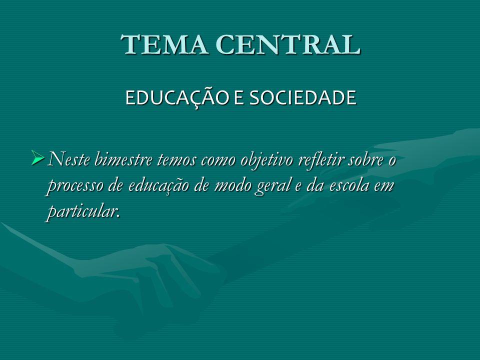 TEMA CENTRAL EDUCAÇÃO E SOCIEDADE Neste bimestre temos como objetivo refletir sobre o processo de educação de modo geral e da escola em particular. Ne