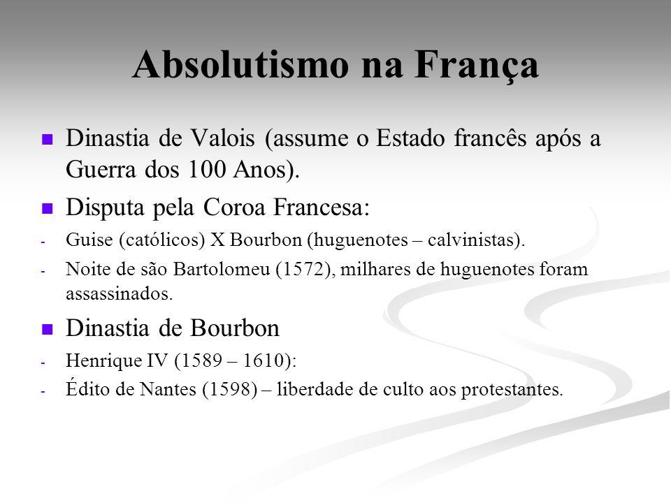 Absolutismo na França Dinastia de Valois (assume o Estado francês após a Guerra dos 100 Anos). Disputa pela Coroa Francesa: - - Guise (católicos) X Bo