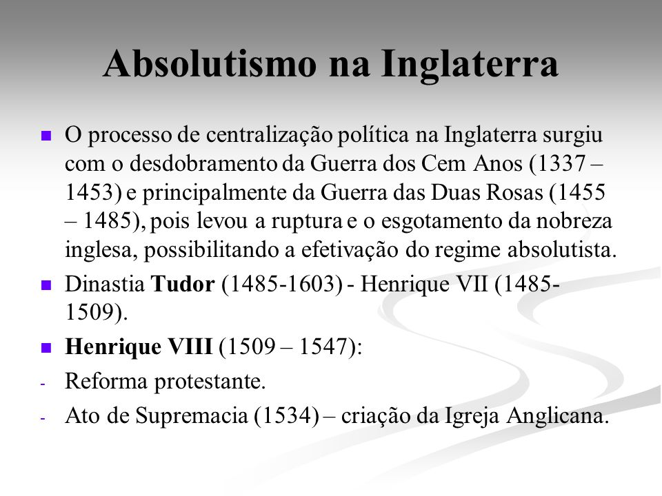 Absolutismo na Inglaterra O processo de centralização política na Inglaterra surgiu com o desdobramento da Guerra dos Cem Anos (1337 – 1453) e princip
