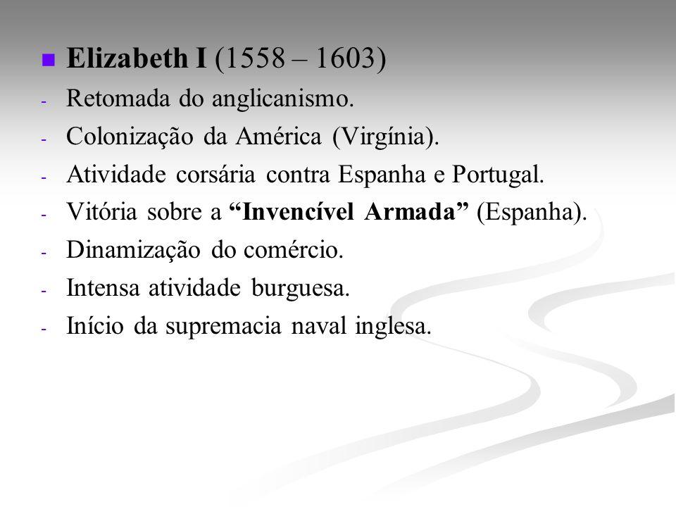 Elizabeth I (1558 – 1603) - - Retomada do anglicanismo. - - Colonização da América (Virgínia). - - Atividade corsária contra Espanha e Portugal. - - V