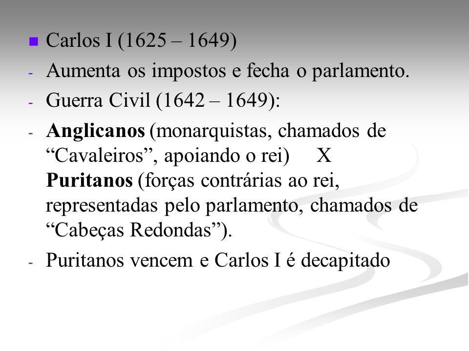 Carlos I (1625 – 1649) - - Aumenta os impostos e fecha o parlamento. - - Guerra Civil (1642 – 1649): - - Anglicanos (monarquistas, chamados de Cavalei
