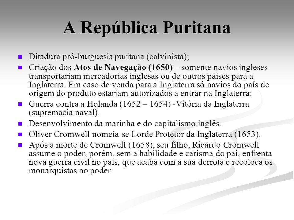 A República Puritana Ditadura pró-burguesia puritana (calvinista); Criação dos Atos de Navegação (1650) – somente navios ingleses transportariam merca