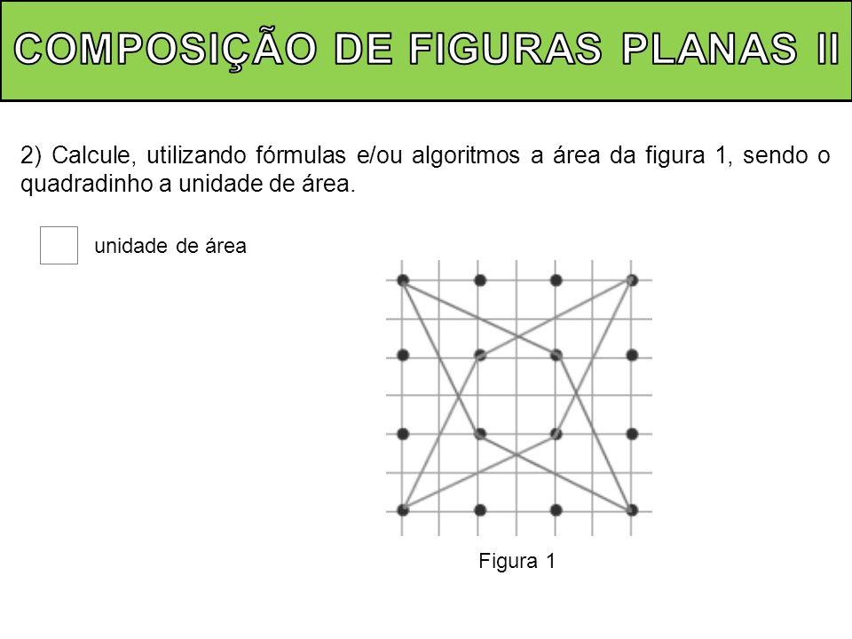 2) Calcule, utilizando fórmulas e/ou algoritmos a área da figura 1, sendo o quadradinho a unidade de área. unidade de área Figura 1