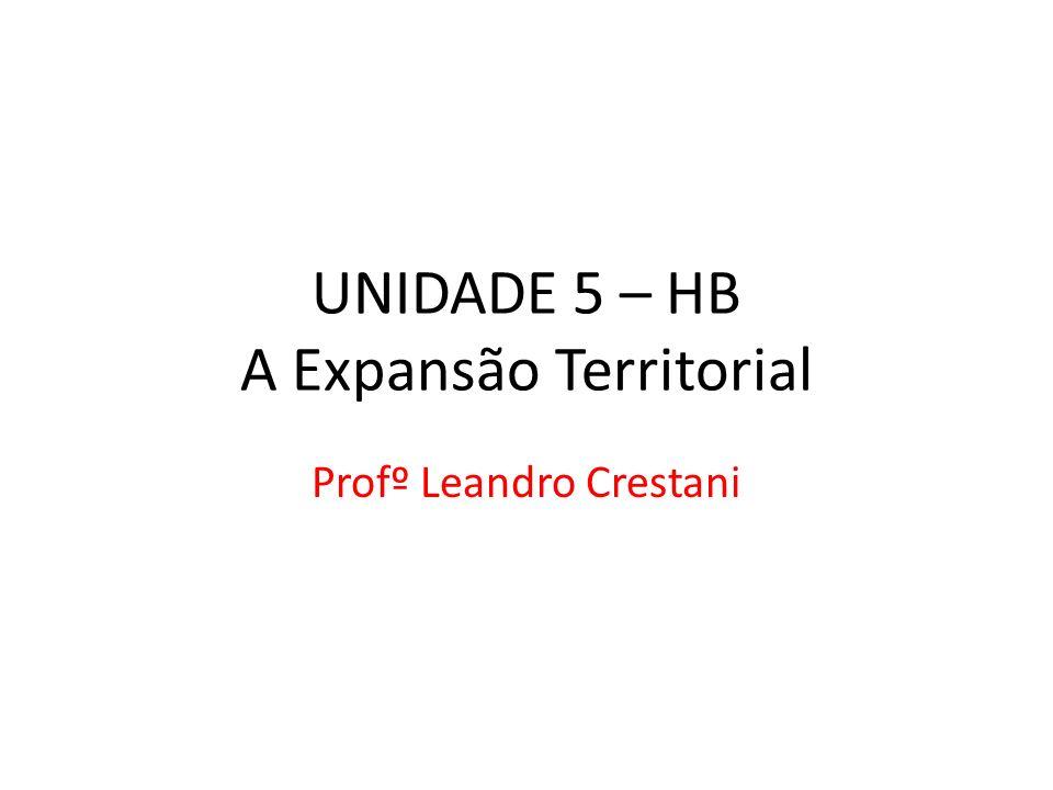 UNIDADE 5 – HB A Expansão Territorial Profº Leandro Crestani