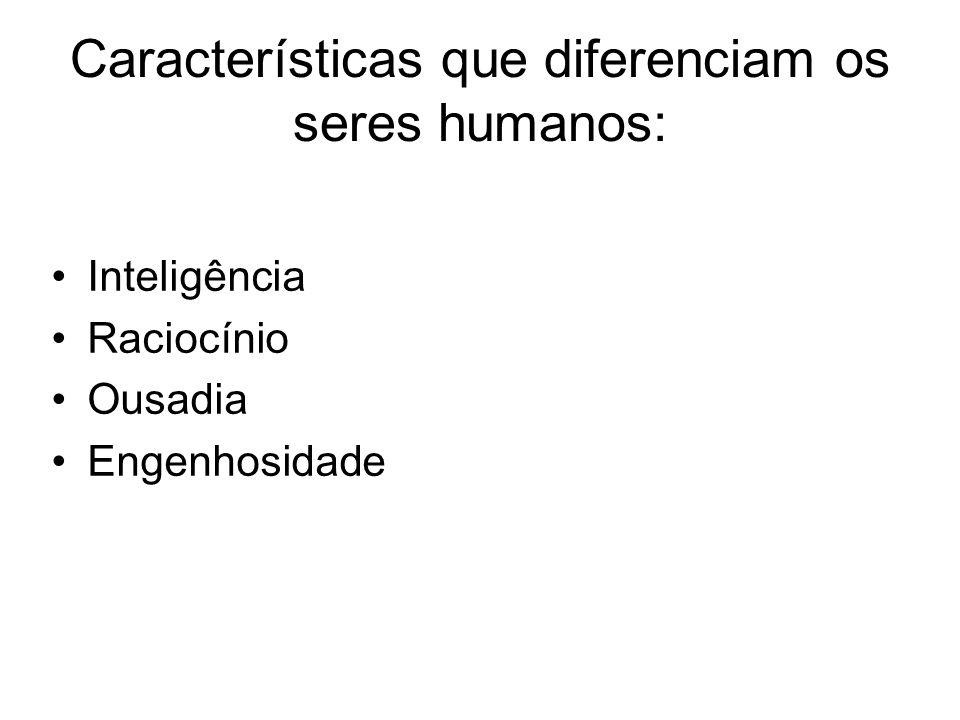 Características que diferenciam os seres humanos: Inteligência Raciocínio Ousadia Engenhosidade