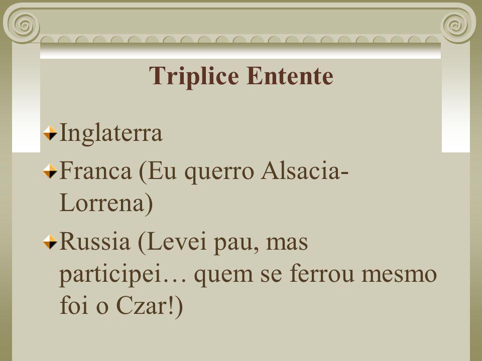 Triplice Entente Inglaterra Franca (Eu querro Alsacia- Lorrena) Russia (Levei pau, mas participei… quem se ferrou mesmo foi o Czar!)