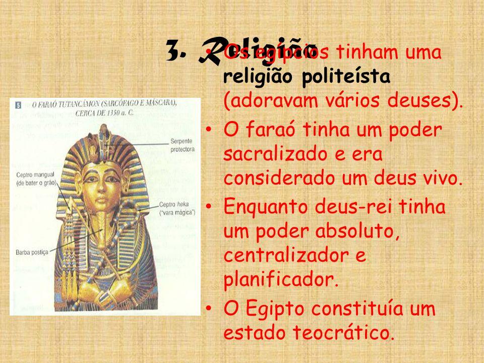 3. Religião Os egípcios tinham uma religião politeísta (adoravam vários deuses). O faraó tinha um poder sacralizado e era considerado um deus vivo. En