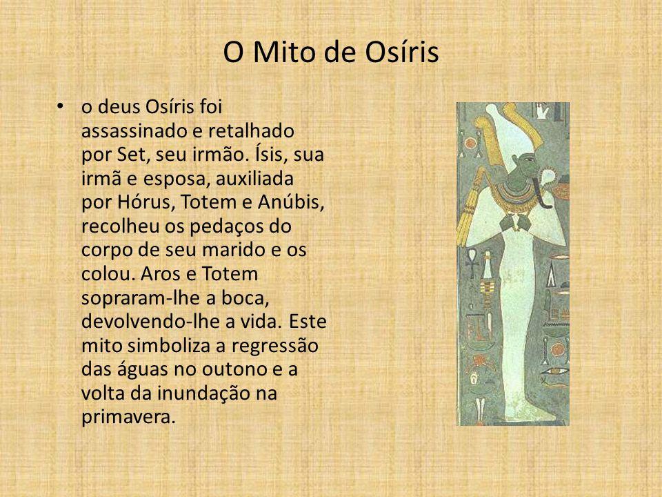 O Mito de Osíris o deus Osíris foi assassinado e retalhado por Set, seu irmão. Ísis, sua irmã e esposa, auxiliada por Hórus, Totem e Anúbis, recolheu