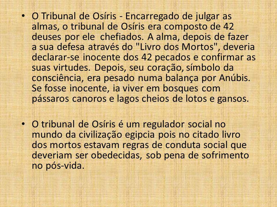 O Tribunal de Osíris - Encarregado de julgar as almas, o tribunal de Osíris era composto de 42 deuses por ele chefiados. A alma, depois de fazer a sua