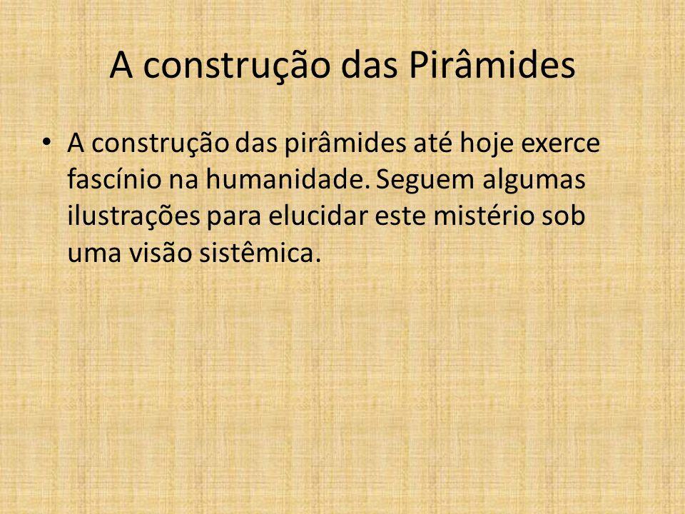 A construção das Pirâmides A construção das pirâmides até hoje exerce fascínio na humanidade. Seguem algumas ilustrações para elucidar este mistério s