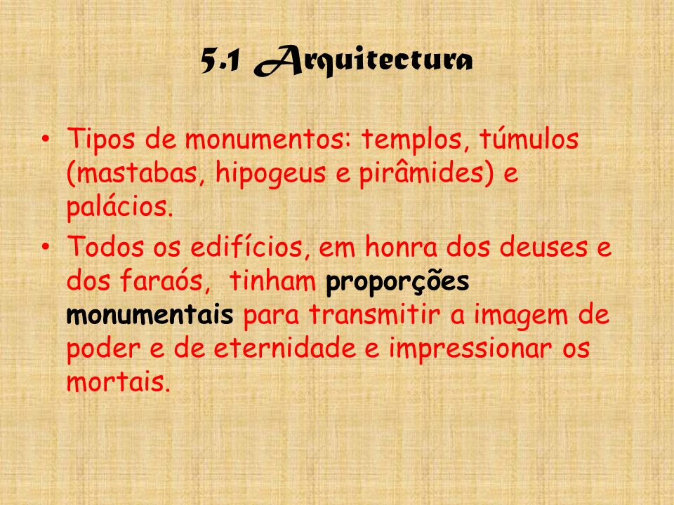 5.1 Arquitectura Tipos de monumentos: templos, túmulos (mastabas, hipogeus e pirâmides) e palácios. Todos os edifícios, em honra dos deuses e dos fara