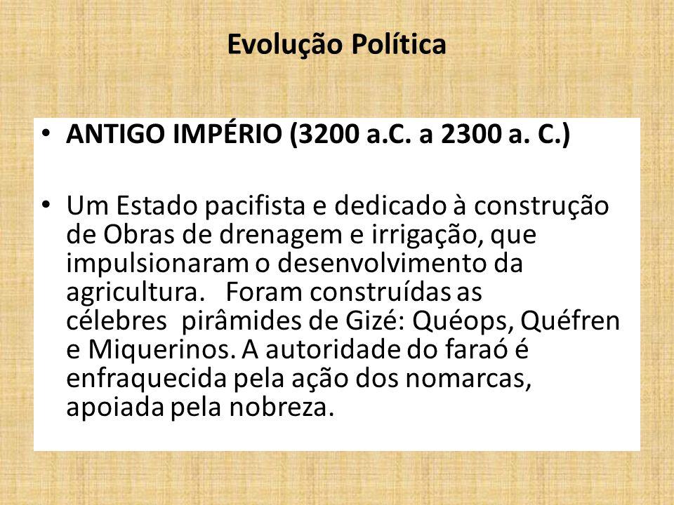 Evolução Política ANTIGO IMPÉRIO (3200 a.C. a 2300 a. C.) Um Estado pacifista e dedicado à construção de Obras de drenagem e irrigação, que impulsiona