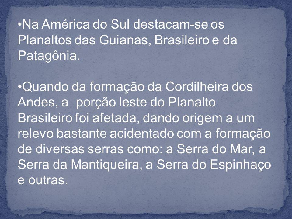 Na América do Sul destacam-se os Planaltos das Guianas, Brasileiro e da Patagônia. Quando da formação da Cordilheira dos Andes, a porção leste do Plan