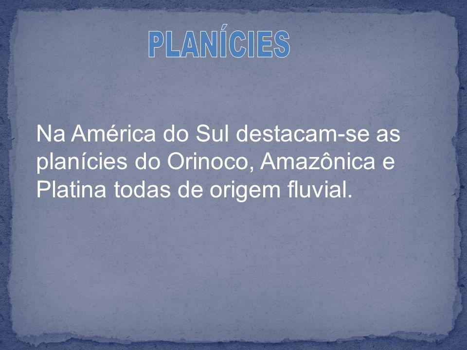 Na América do Sul destacam-se as planícies do Orinoco, Amazônica e Platina todas de origem fluvial.