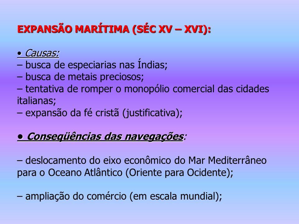 EXPANSÃO MARÍTIMA (SÉC XV – XVI): Causas: Causas: – busca de especiarias nas Índias; – busca de metais preciosos; – tentativa de romper o monopólio co