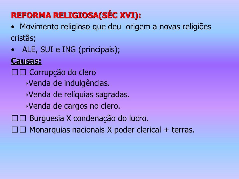 REFORMA RELIGIOSA(SÉC XVI): Movimento religioso que deu origem a novas religiões cristãs; ALE, SUI e ING (principais);Causas: Corrupção do clero Venda