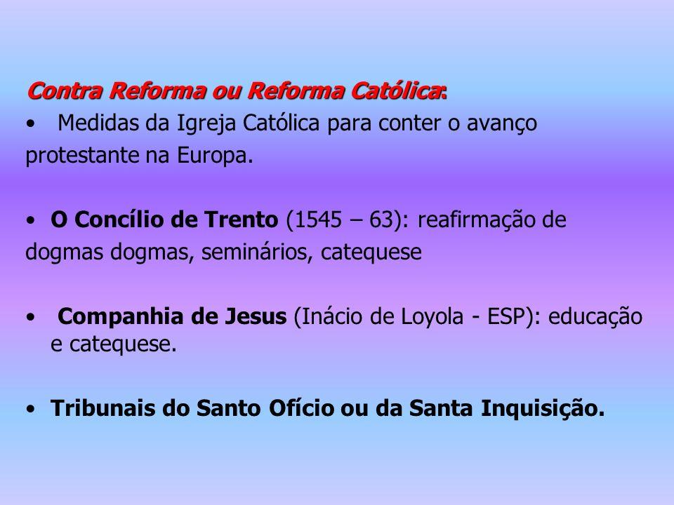Contra Reforma ou Reforma Católica: Medidas da Igreja Católica para conter o avanço protestante na Europa. O Concílio de Trento (1545 – 63): reafirmaç