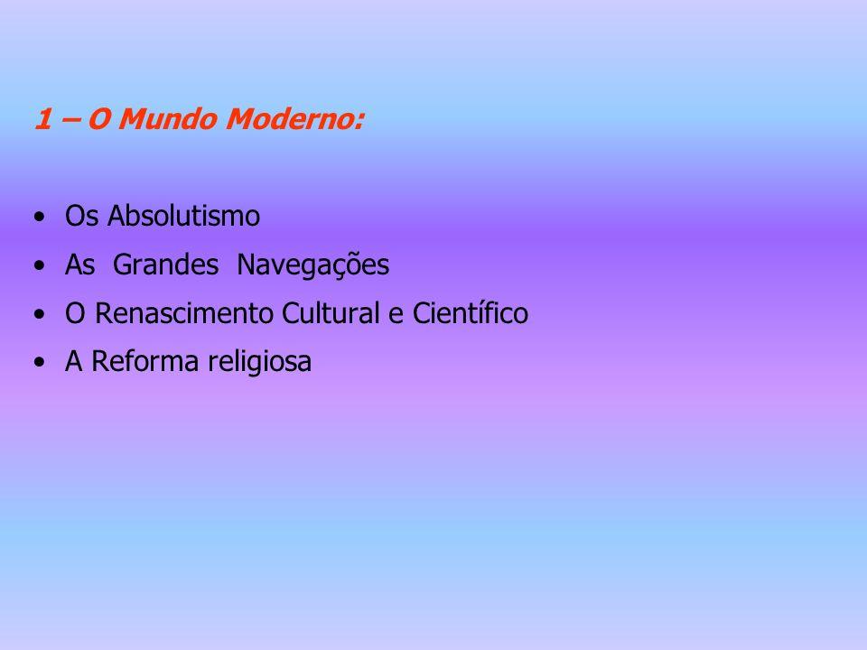 1 – O Mundo Moderno: Os Absolutismo As Grandes Navegações O Renascimento Cultural e Científico A Reforma religiosa