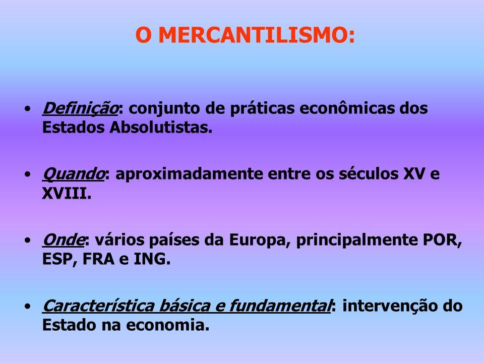 O MERCANTILISMO: Definição: conjunto de práticas econômicas dos Estados Absolutistas. Quando: aproximadamente entre os séculos XV e XVIII. Onde: vário