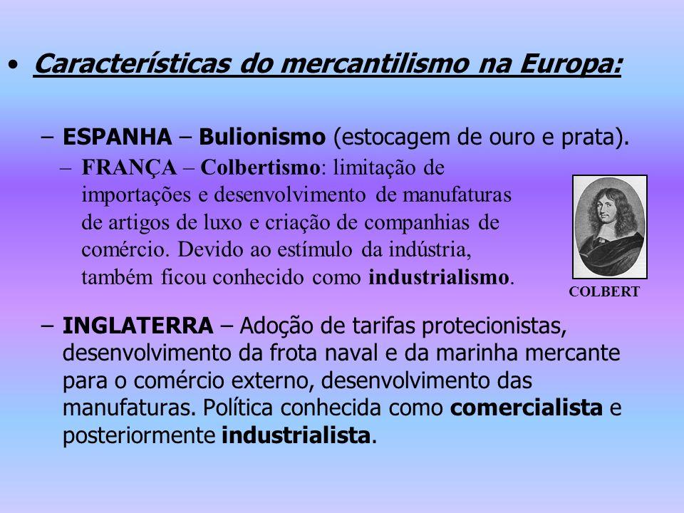 Características do mercantilismo na Europa: –ESPANHA – Bulionismo (estocagem de ouro e prata). –INGLATERRA – Adoção de tarifas protecionistas, desenvo
