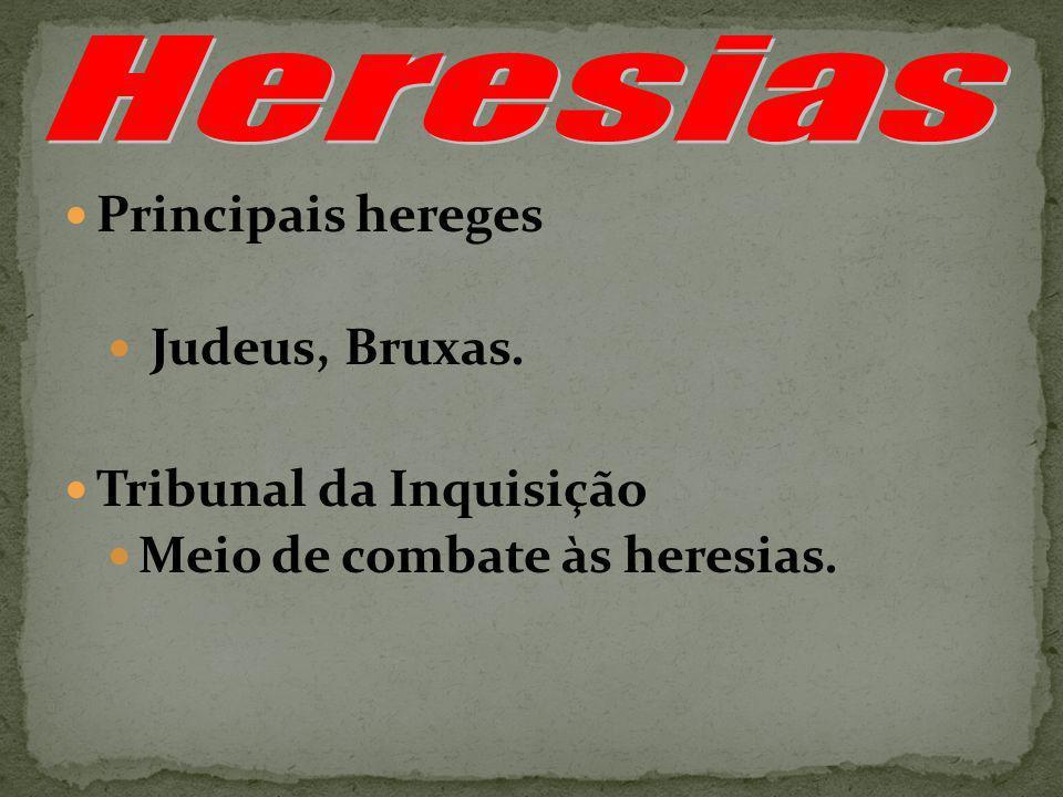 Principais hereges Judeus, Bruxas. Tribunal da Inquisição Meio de combate às heresias.