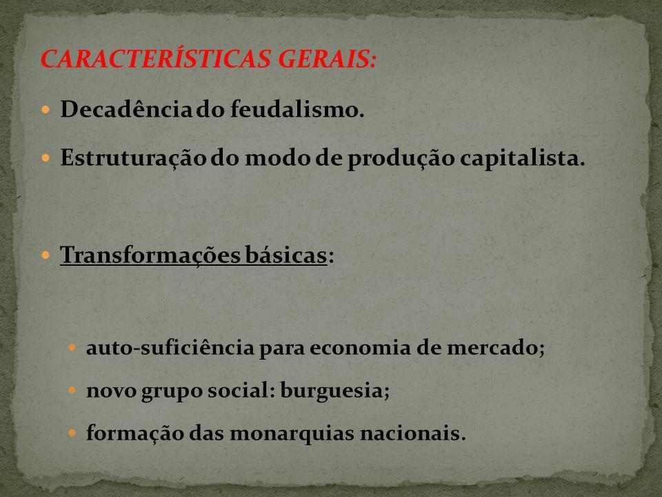 CARACTERÍSTICAS GERAIS: Decadência do feudalismo.Estruturação do modo de produção capitalista.