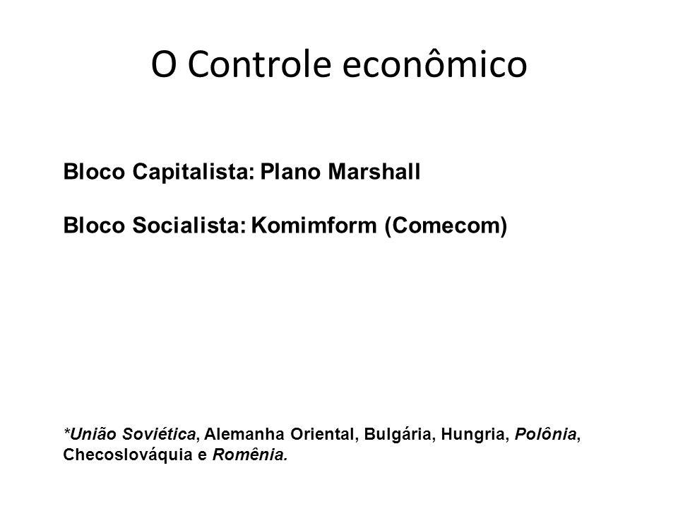 O Controle econômico Bloco Capitalista: Plano Marshall Bloco Socialista: Komimform (Comecom) *União Soviética, Alemanha Oriental, Bulgária, Hungria, P