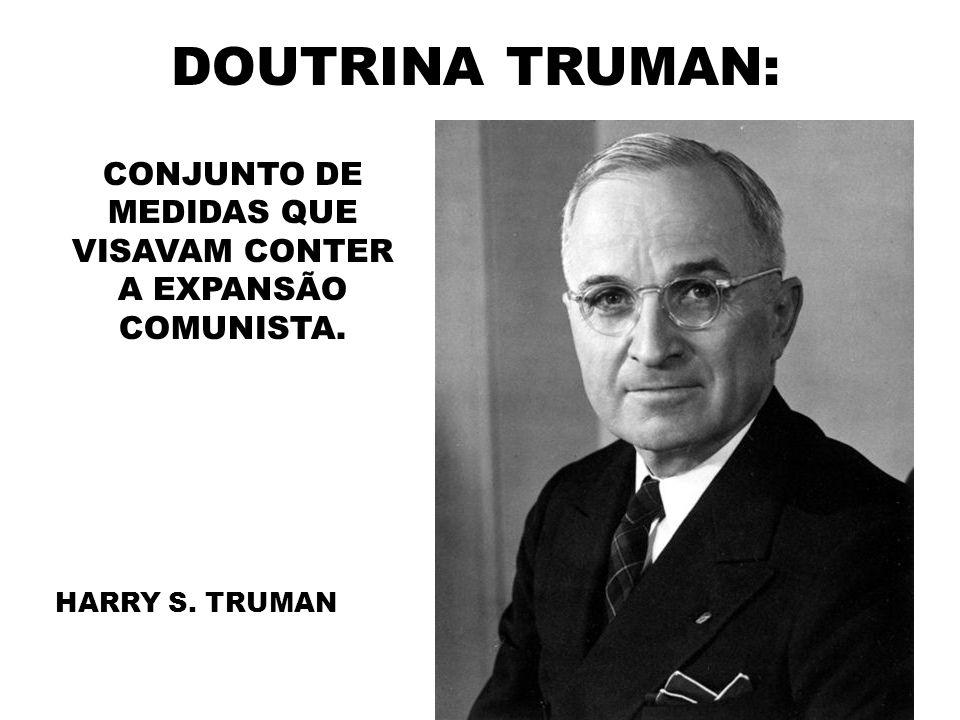 DOUTRINA TRUMAN: CONJUNTO DE MEDIDAS QUE VISAVAM CONTER A EXPANSÃO COMUNISTA. HARRY S. TRUMAN