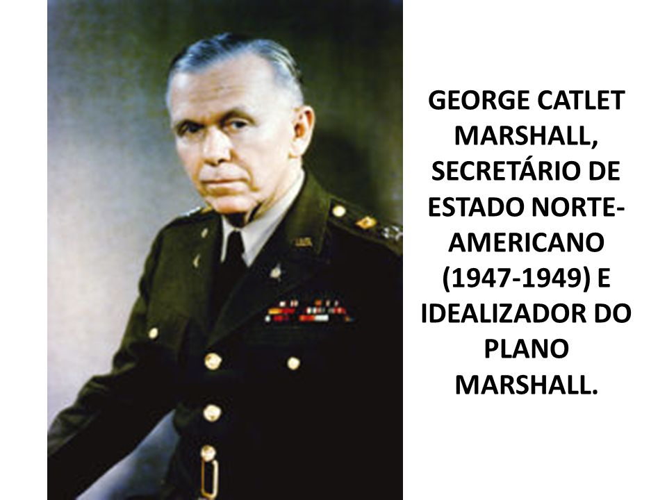 GEORGE CATLET MARSHALL, SECRETÁRIO DE ESTADO NORTE- AMERICANO (1947-1949) E IDEALIZADOR DO PLANO MARSHALL.