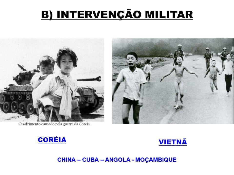 B) INTERVENÇÃO MILITAR CORÉIA VIETNÃ CHINA – CUBA – ANGOLA - MOÇAMBIQUE CHINA – CUBA – ANGOLA - MOÇAMBIQUE