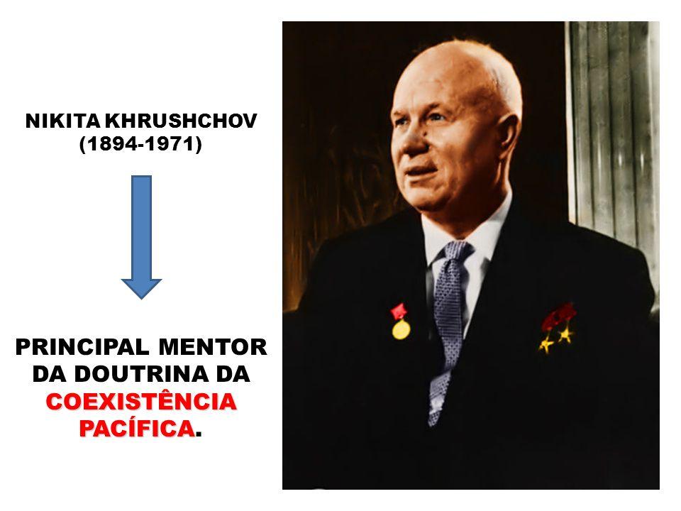 NIKITA KHRUSHCHOV (1894-1971) COEXISTÊNCIA PACÍFICA PRINCIPAL MENTOR DA DOUTRINA DA COEXISTÊNCIA PACÍFICA.