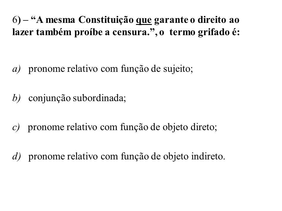 6) – A mesma Constituição que garante o direito ao lazer também proíbe a censura., o termo grifado é: a) pronome relativo com função de sujeito; b) co