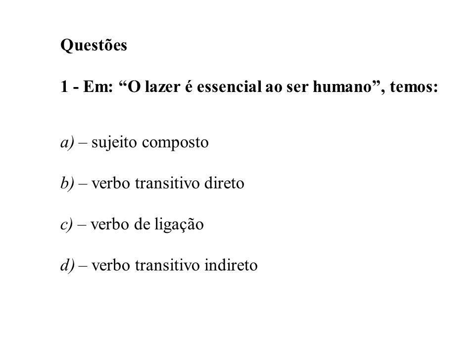 Questões 1 - Em: O lazer é essencial ao ser humano, temos: a) – sujeito composto b) – verbo transitivo direto c) – verbo de ligação d) – verbo transit