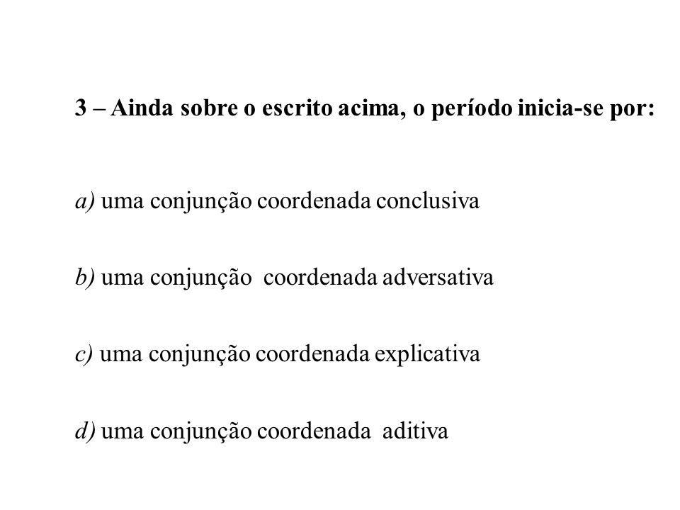 3 – Ainda sobre o escrito acima, o período inicia-se por: a) uma conjunção coordenada conclusiva b) uma conjunção coordenada adversativa c) uma conjun