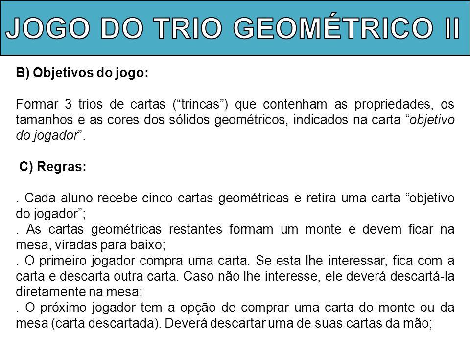 B) Objetivos do jogo: Formar 3 trios de cartas (trincas) que contenham as propriedades, os tamanhos e as cores dos sólidos geométricos, indicados na c