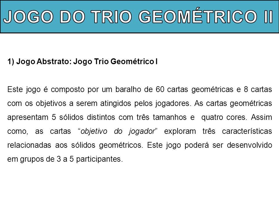 1) Jogo Abstrato: Jogo Trio Geométrico I Este jogo é composto por um baralho de 60 cartas geométricas e 8 cartas com os objetivos a serem atingidos pe