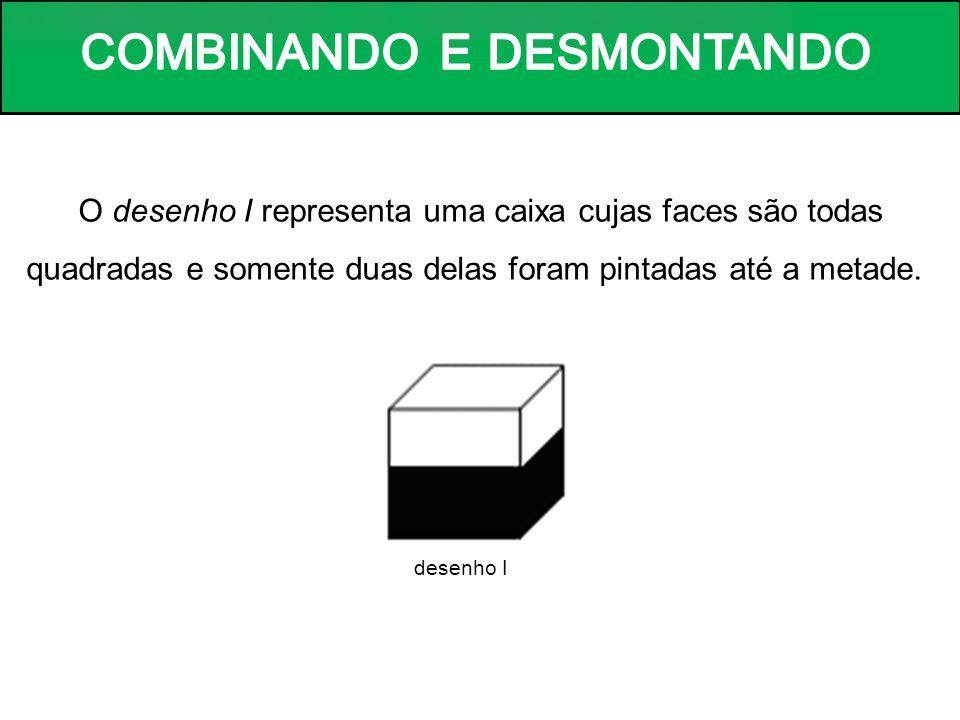 O desenho I representa uma caixa cujas faces são todas quadradas e somente duas delas foram pintadas até a metade.