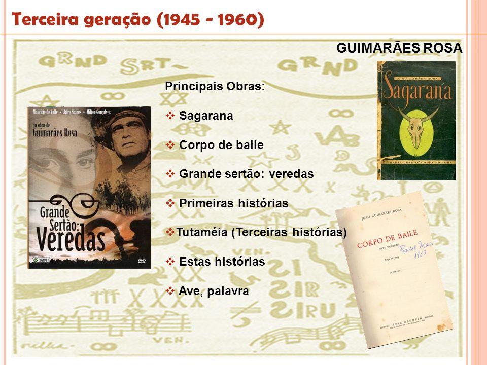 Terceira geração (1945 - 1960) Principais Obras: Sagarana Corpo de baile Grande sertão: veredas Primeiras histórias Tutaméia (Terceiras histórias) Est