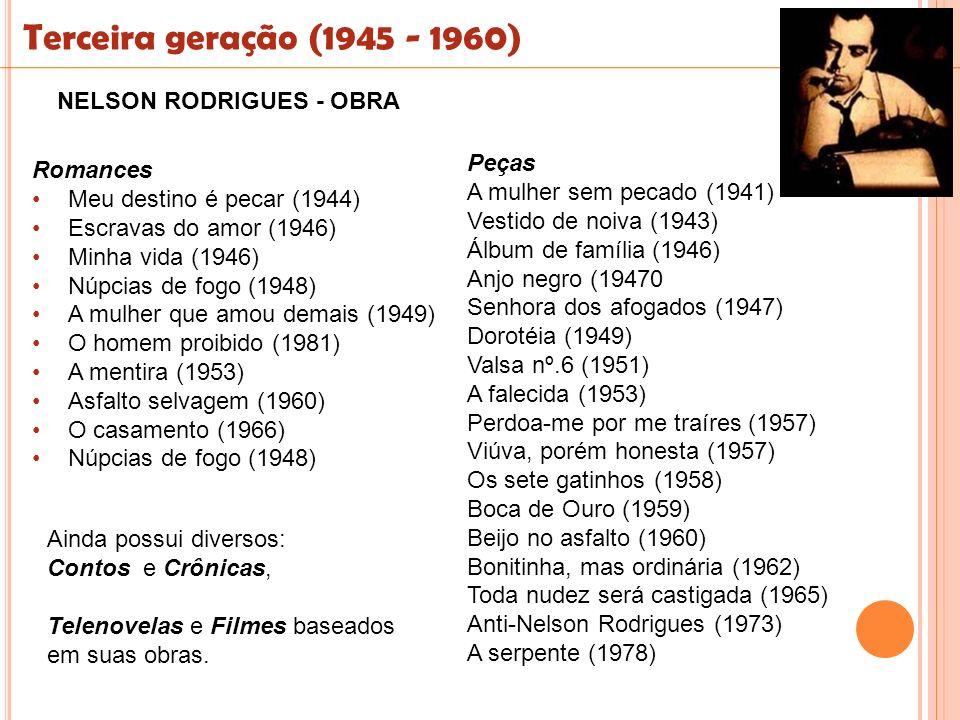 Terceira geração (1945 - 1960) NELSON RODRIGUES - OBRA Romances Meu destino é pecar (1944) Escravas do amor (1946) Minha vida (1946) Núpcias de fogo (