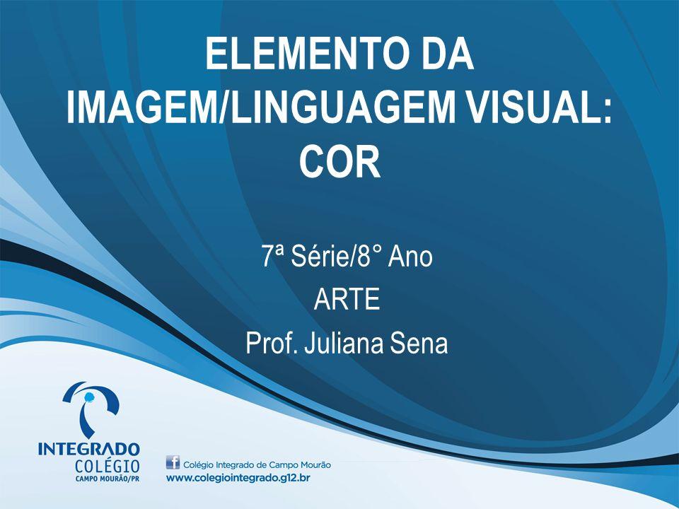 ELEMENTO DA IMAGEM/LINGUAGEM VISUAL: COR 7ª Série/8° Ano ARTE Prof. Juliana Sena