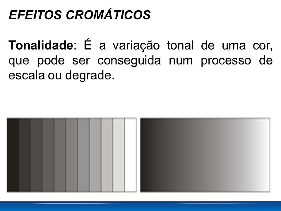 EFEITOS CROMÁTICOS Tonalidade: É a variação tonal de uma cor, que pode ser conseguida num processo de escala ou degrade.