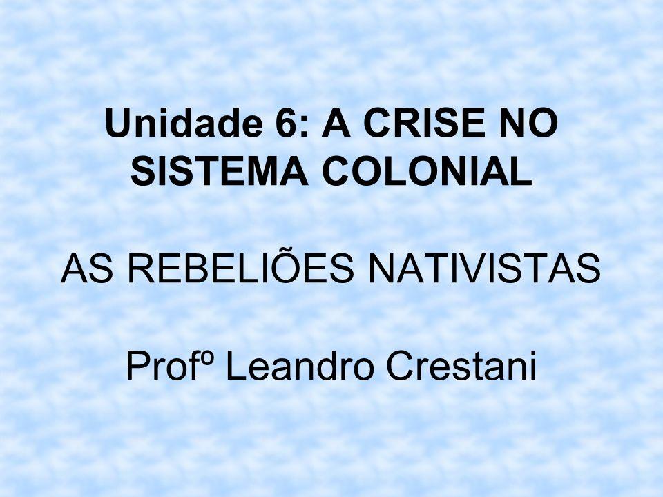 Unidade 6: A CRISE NO SISTEMA COLONIAL AS REBELIÕES NATIVISTAS Profº Leandro Crestani