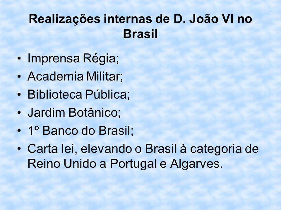 Realizações internas de D. João VI no Brasil Imprensa Régia; Academia Militar; Biblioteca Pública; Jardim Botânico; 1º Banco do Brasil; Carta lei, ele