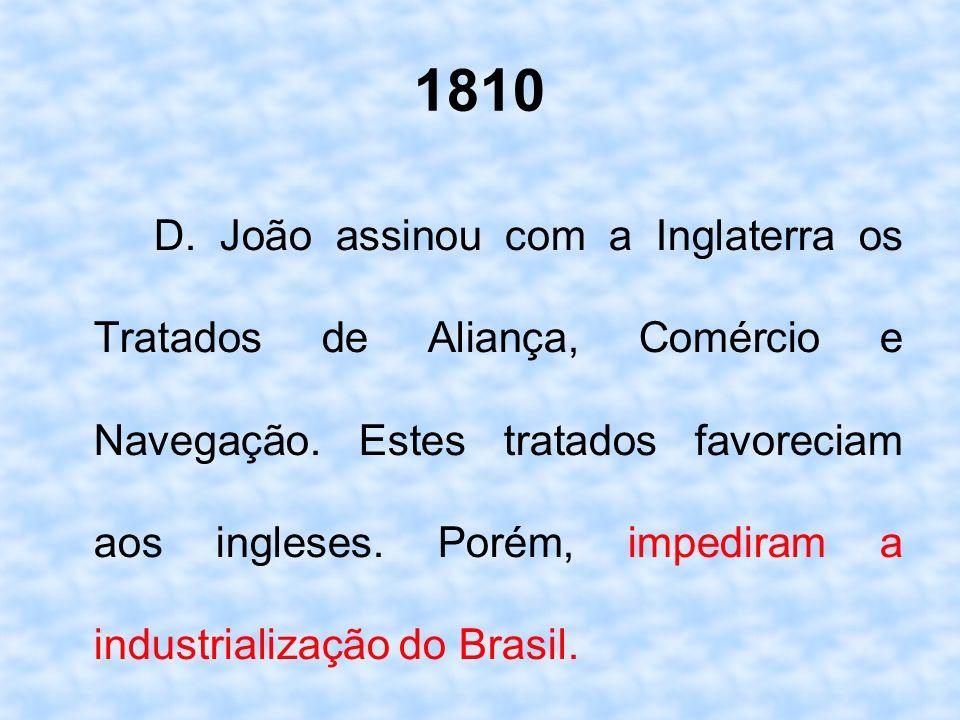 1810 D. João assinou com a Inglaterra os Tratados de Aliança, Comércio e Navegação. Estes tratados favoreciam aos ingleses. Porém, impediram a industr