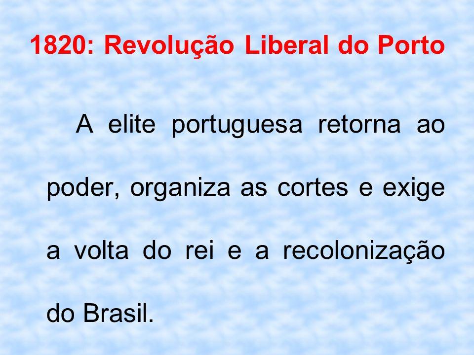 1820: Revolução Liberal do Porto A elite portuguesa retorna ao poder, organiza as cortes e exige a volta do rei e a recolonização do Brasil.