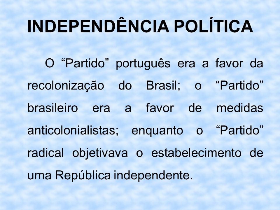 INDEPENDÊNCIA POLÍTICA O Partido português era a favor da recolonização do Brasil; o Partido brasileiro era a favor de medidas anticolonialistas; enqu